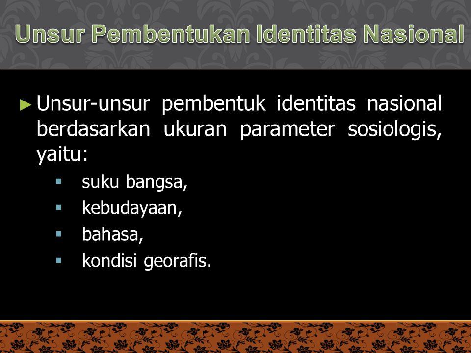 6 PENDIDIKAN KEWARGANEGARAAN ► Unsur-unsur pembentuk identitas nasional berdasarkan ukuran parameter sosiologis, yaitu:  suku bangsa,  kebudayaan, 