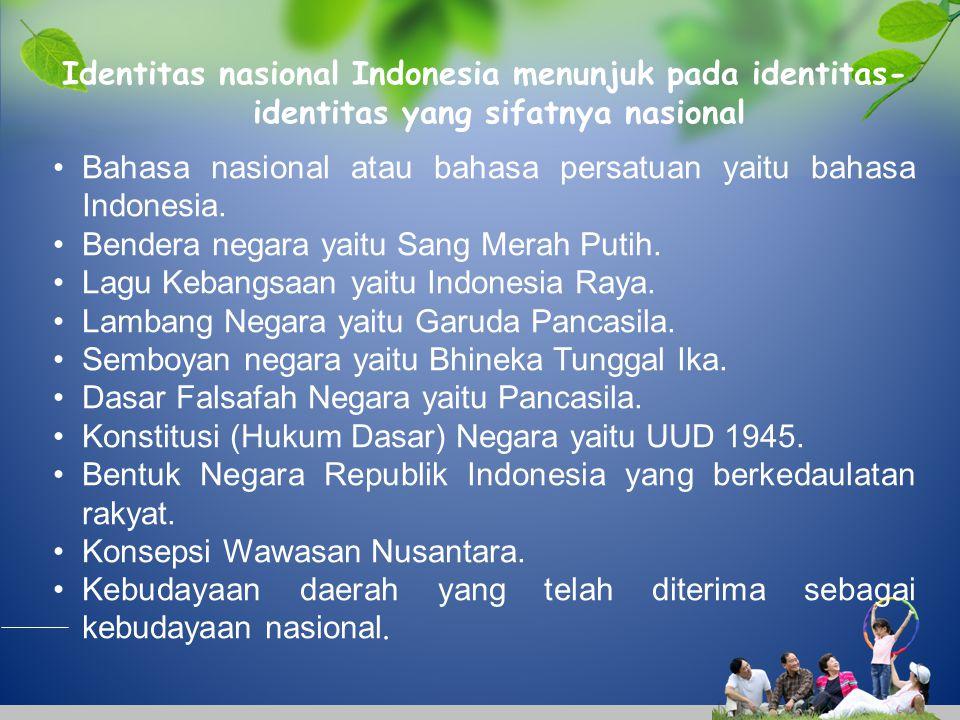 Identitas nasional Indonesia menunjuk pada identitas- identitas yang sifatnya nasional Bahasa nasional atau bahasa persatuan yaitu bahasa Indonesia. B