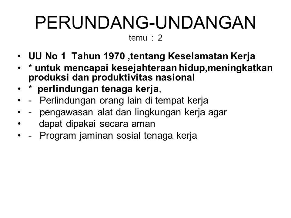 PERUNDANG-UNDANGAN temu : 2 UU No 1 Tahun 1970,tentang Keselamatan Kerja * untuk mencapai kesejahteraan hidup,meningkatkan produksi dan produktivitas