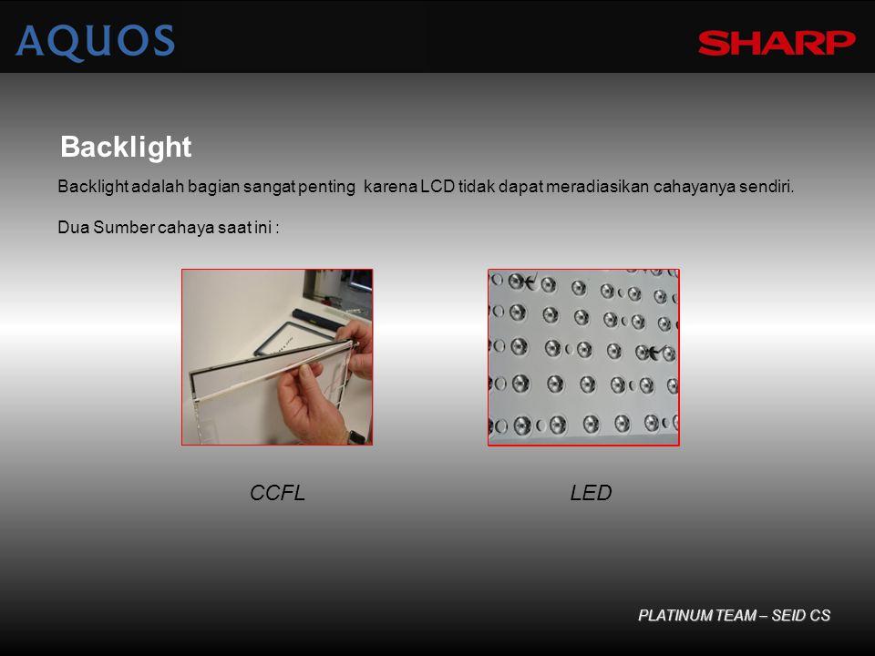 Backlight Backlight adalah bagian sangat penting karena LCD tidak dapat meradiasikan cahayanya sendiri. Dua Sumber cahaya saat ini : PLATINUM TEAM – S
