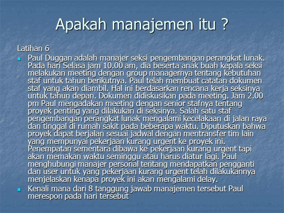 Apakah manajemen itu ? Latihan 6 Paul Duggan adalah manajer seksi pengembangan perangkat lunak. Pada hari Selasa jam 10.00 am, dia beserta anak buah k
