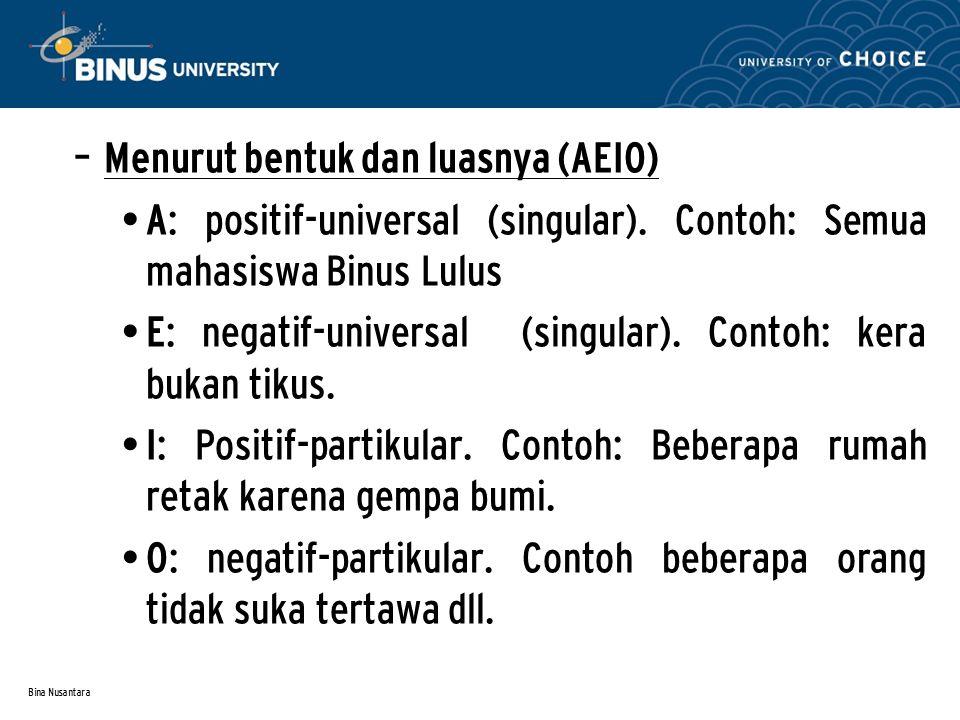 Bina Nusantara – Menurut bentuk dan luasnya (AEIO) A: positif-universal (singular). Contoh: Semua mahasiswa Binus Lulus E: negatif-universal (singular