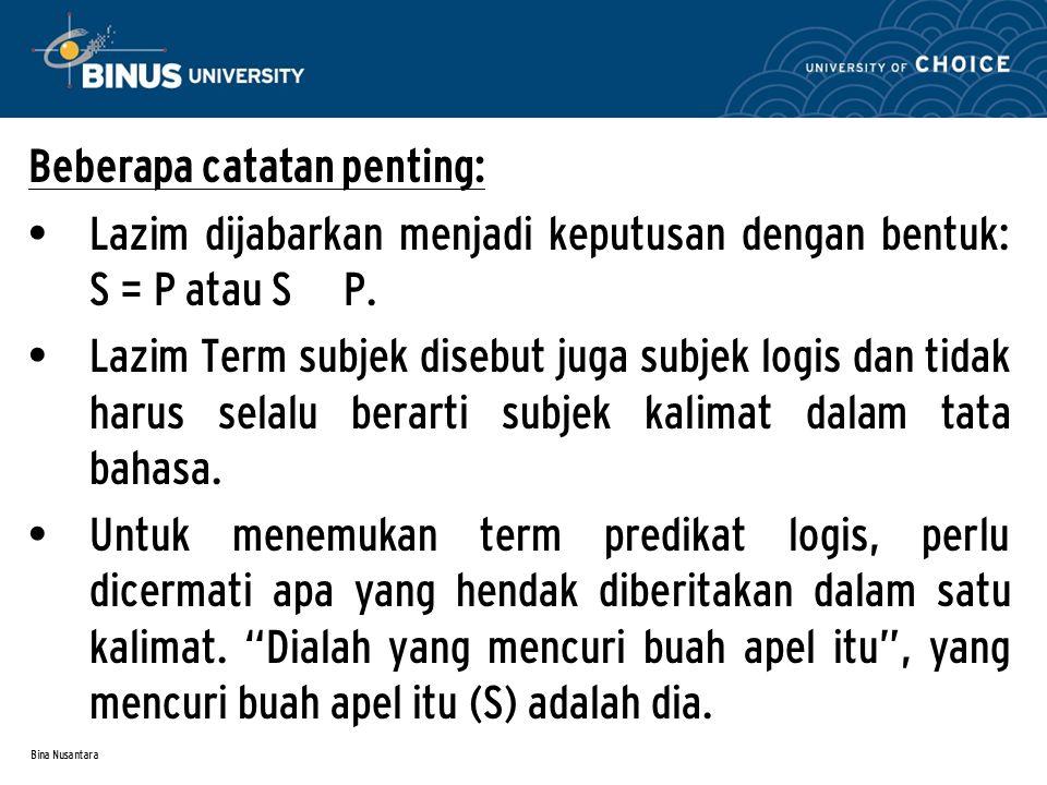 Bina Nusantara Beberapa catatan penting: Lazim dijabarkan menjadi keputusan dengan bentuk: S = P atau S P. Lazim Term subjek disebut juga subjek logis