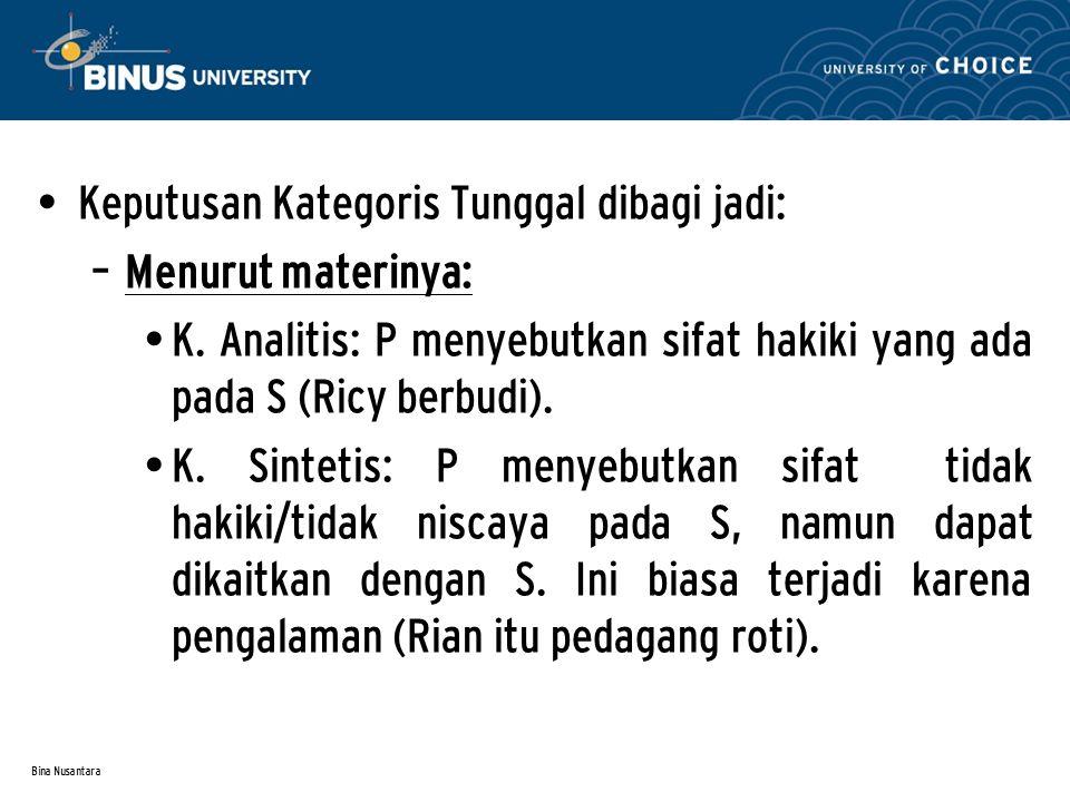 Bina Nusantara Keputusan Kategoris Tunggal dibagi jadi: – Menurut materinya: K. Analitis: P menyebutkan sifat hakiki yang ada pada S (Ricy berbudi). K