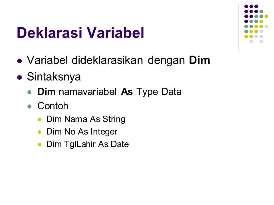 Deklarasi Variabel Variabel dideklarasikan dengan Dim Sintaksnya Dim namavariabel As Type Data Contoh Dim Nama As String Dim No As Integer Dim TglLahir As Date