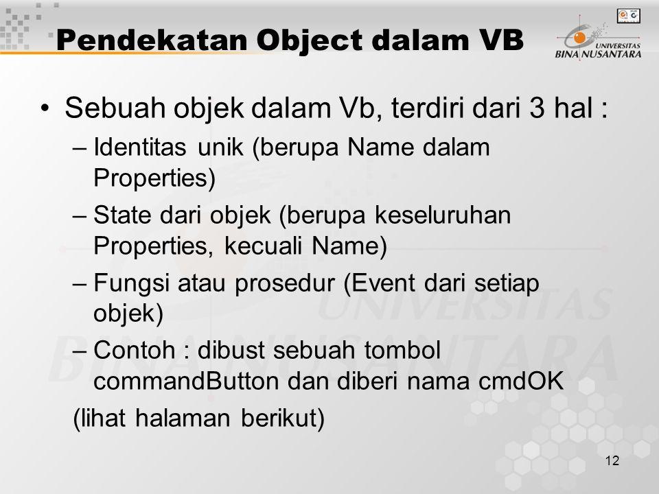 12 Pendekatan Object dalam VB Sebuah objek dalam Vb, terdiri dari 3 hal : –Identitas unik (berupa Name dalam Properties) –State dari objek (berupa keseluruhan Properties, kecuali Name) –Fungsi atau prosedur (Event dari setiap objek) –Contoh : dibust sebuah tombol commandButton dan diberi nama cmdOK (lihat halaman berikut)