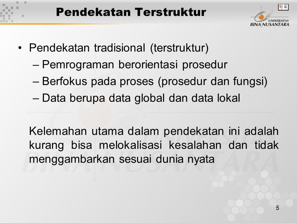 5 Pendekatan Terstruktur Pendekatan tradisional (terstruktur) –Pemrograman berorientasi prosedur –Berfokus pada proses (prosedur dan fungsi) –Data berupa data global dan data lokal Kelemahan utama dalam pendekatan ini adalah kurang bisa melokalisasi kesalahan dan tidak menggambarkan sesuai dunia nyata
