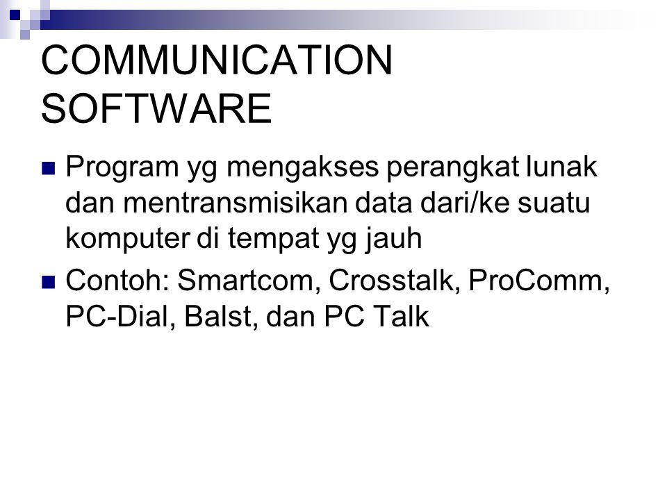 COMMUNICATION SOFTWARE Program yg mengakses perangkat lunak dan mentransmisikan data dari/ke suatu komputer di tempat yg jauh Contoh: Smartcom, Crosst