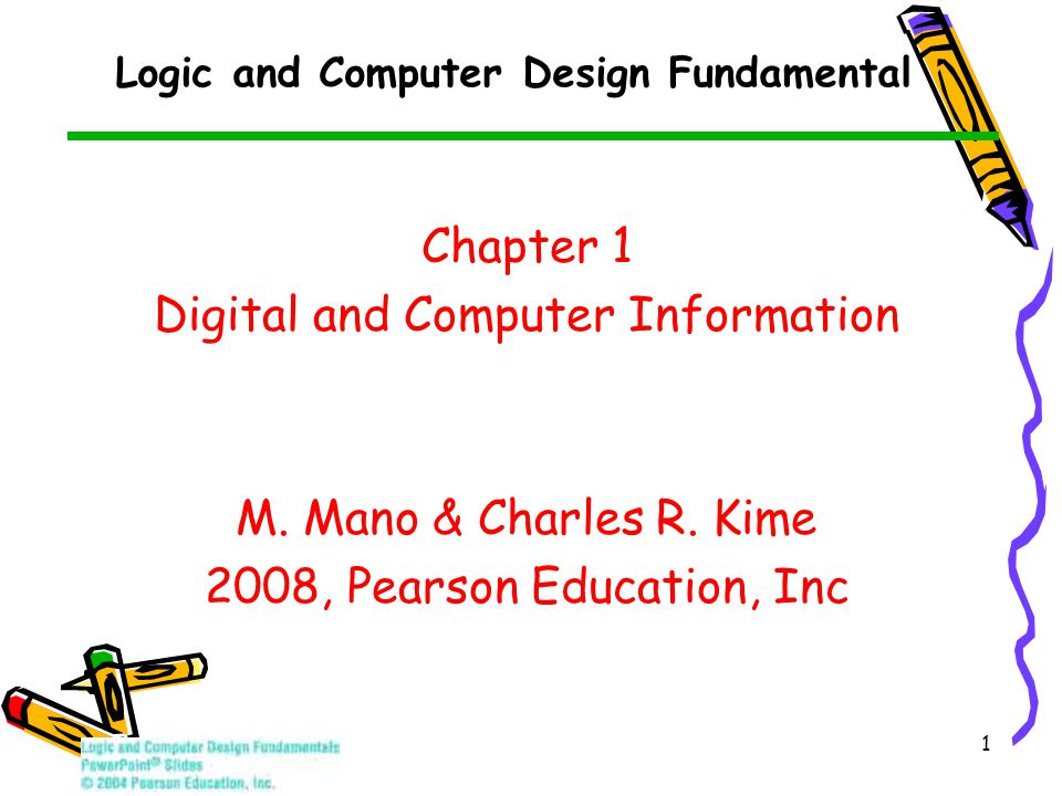 1 Logic and Computer Design Fundamental Chapter 1 Digital and Computer Information M. Mano & Charles R. Kime 2008, Pearson Education, Inc