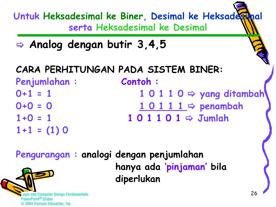 26 Untuk Heksadesimal ke Biner, Desimal ke Heksadesimal serta Heksadesimal ke Desimal  Analog dengan butir 3,4,5 CARA PERHITUNGAN PADA SISTEM BINER: Penjumlahan : Contoh : 0+1 = 1 1 0 1 1 0  yang ditambah 0+0 = 0 1 0 1 1 1  penambah 1+0 = 1 1 0 1 1 0 1  Jumlah 1+1 = (1) 0 Pengurangan : analogi dengan penjumlahan hanya ada 'pinjaman' bila diperlukan