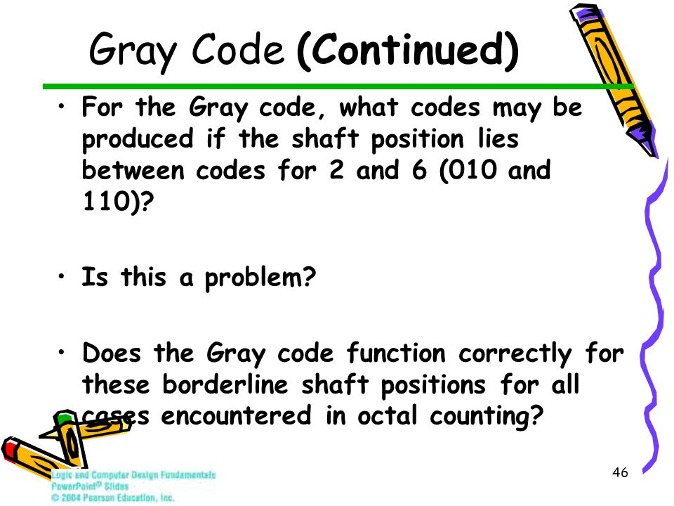 46 Gray Code (Continued) For the Gray code, what codes may be produced if the shaft position lies between codes for 2 and 6 (010 and 110)? Is this a p
