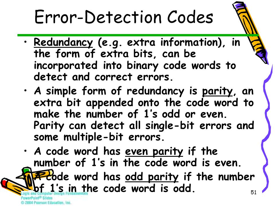 51 Error-Detection Codes Redundancy (e.g. extra information), in the form of extra bits, can be incorporated into binary code words to detect and corr