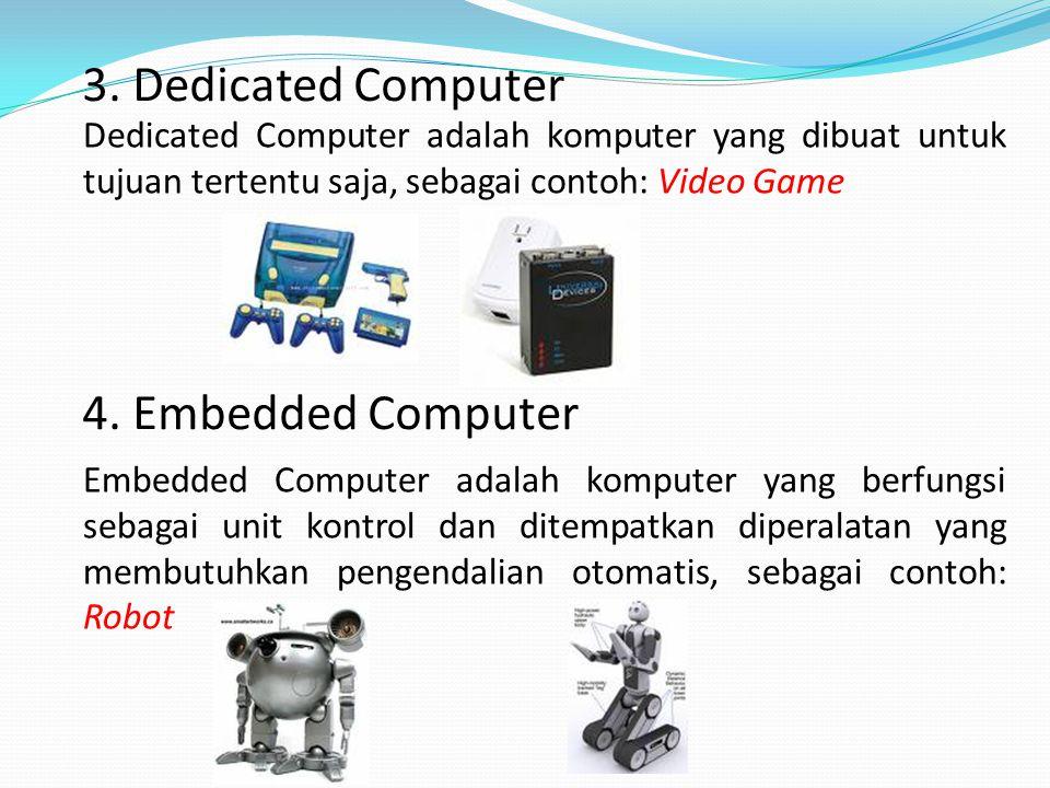 3. Dedicated Computer Dedicated Computer adalah komputer yang dibuat untuk tujuan tertentu saja, sebagai contoh: Video Game 4. Embedded Computer Embed