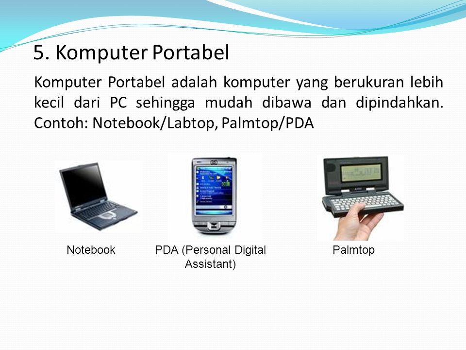 5. Komputer Portabel Komputer Portabel adalah komputer yang berukuran lebih kecil dari PC sehingga mudah dibawa dan dipindahkan. Contoh: Notebook/Labt