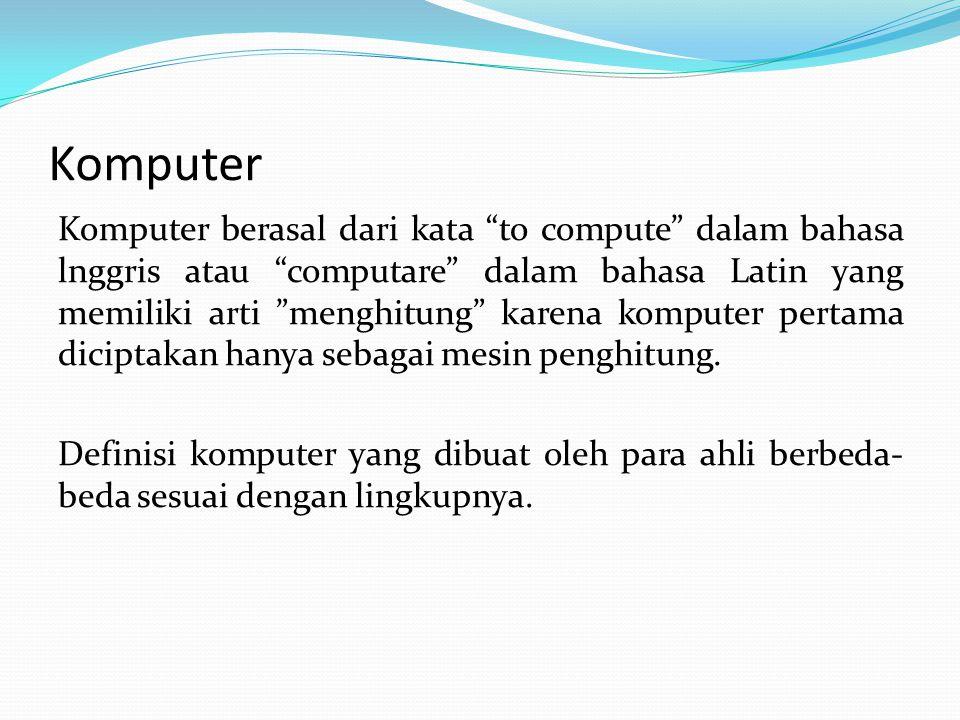 Komputer Komputer berasal dari kata to compute dalam bahasa lnggris atau computare dalam bahasa Latin yang memiliki arti menghitung karena komputer pertama diciptakan hanya sebagai mesin penghitung.