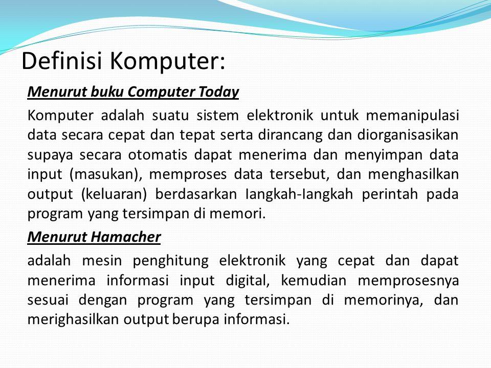 Definisi Komputer: Menurut buku Computer Today Komputer adalah suatu sistem elektronik untuk memanipulasi data secara cepat dan tepat serta dirancang dan diorganisasikan supaya secara otomatis dapat menerima dan menyimpan data input (masukan), memproses data tersebut, dan menghasilkan output (keluaran) berdasarkan Iangkah-Iangkah perintah pada program yang tersimpan di memori.