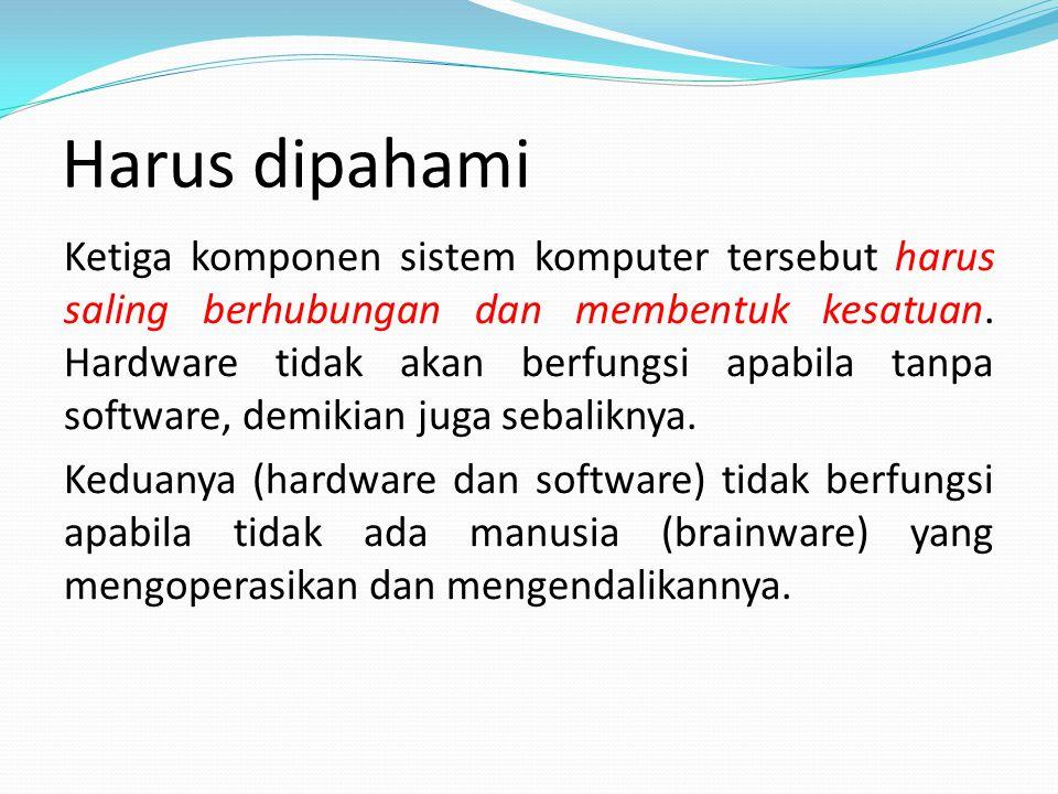 Harus dipahami Ketiga komponen sistem komputer tersebut harus saling berhubungan dan membentuk kesatuan.