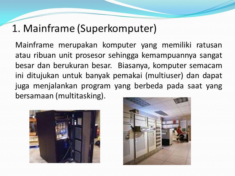 1. Mainframe (Superkomputer) Mainframe merupakan komputer yang memiliki ratusan atau ribuan unit prosesor sehingga kemampuannya sangat besar dan beruk
