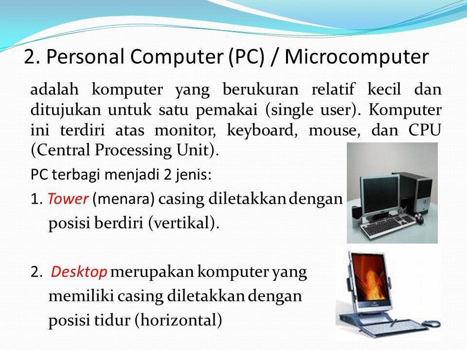 2. Personal Computer (PC) / Microcomputer adalah komputer yang berukuran relatif kecil dan ditujukan untuk satu pemakai (single user). Komputer ini te