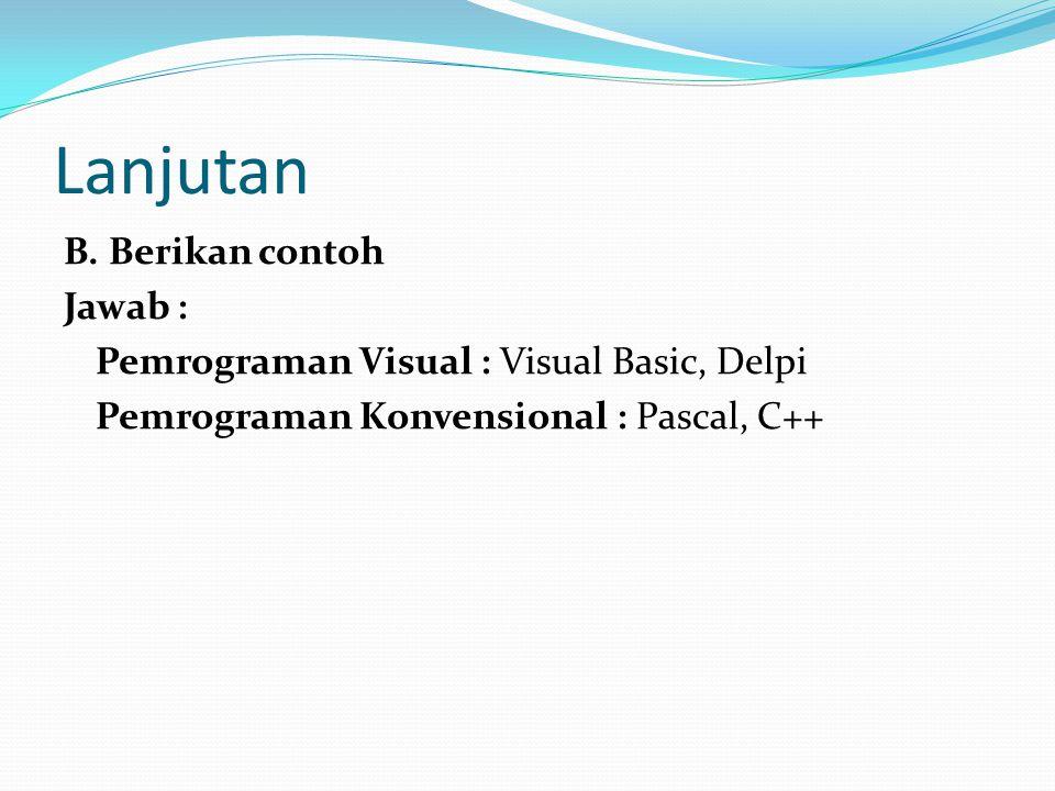 Lanjutan B. Berikan contoh Jawab : Pemrograman Visual : Visual Basic, Delpi Pemrograman Konvensional : Pascal, C++
