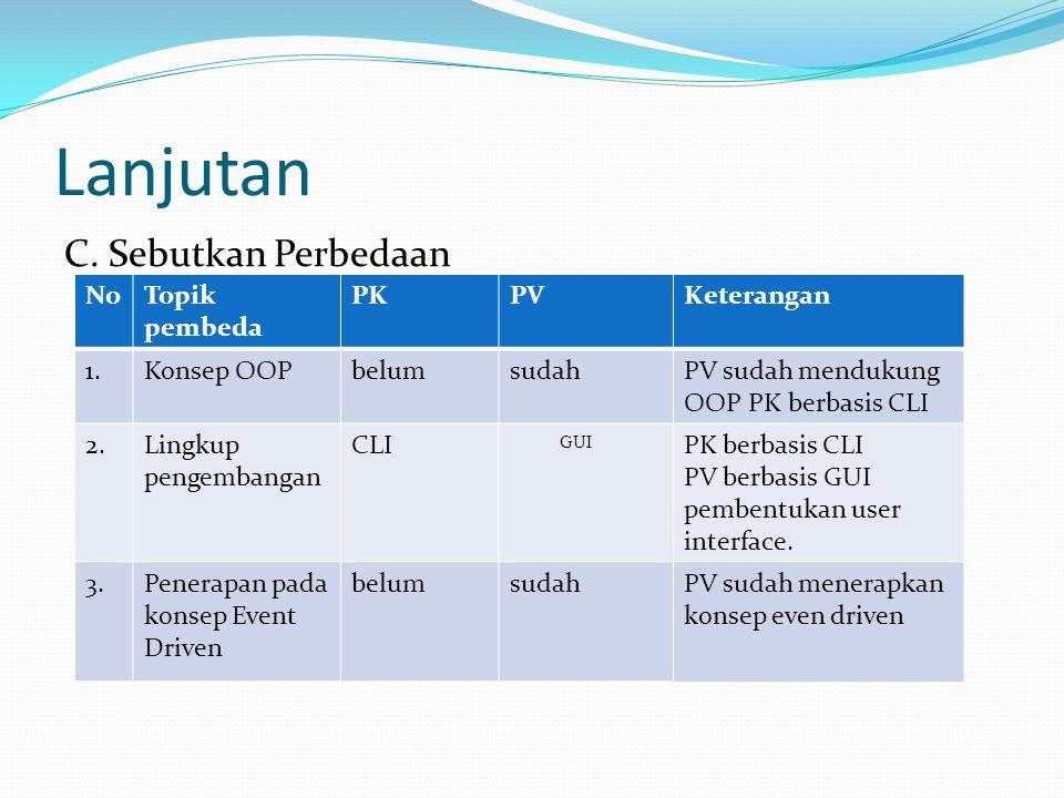 Lanjutan C. Sebutkan Perbedaan NoTopik pembeda PKPVKeterangan 1.Konsep OOPbelumsudahPV sudah mendukung OOP PK berbasis CLI 2.Lingkup pengembangan CLI
