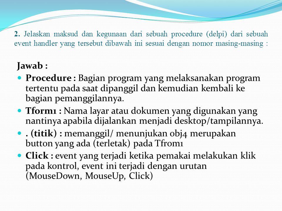 2. Jelaskan maksud dan kegunaan dari sebuah procedure (delpi) dari sebuah event handler yang tersebut dibawah ini sesuai dengan nomor masing-masing :