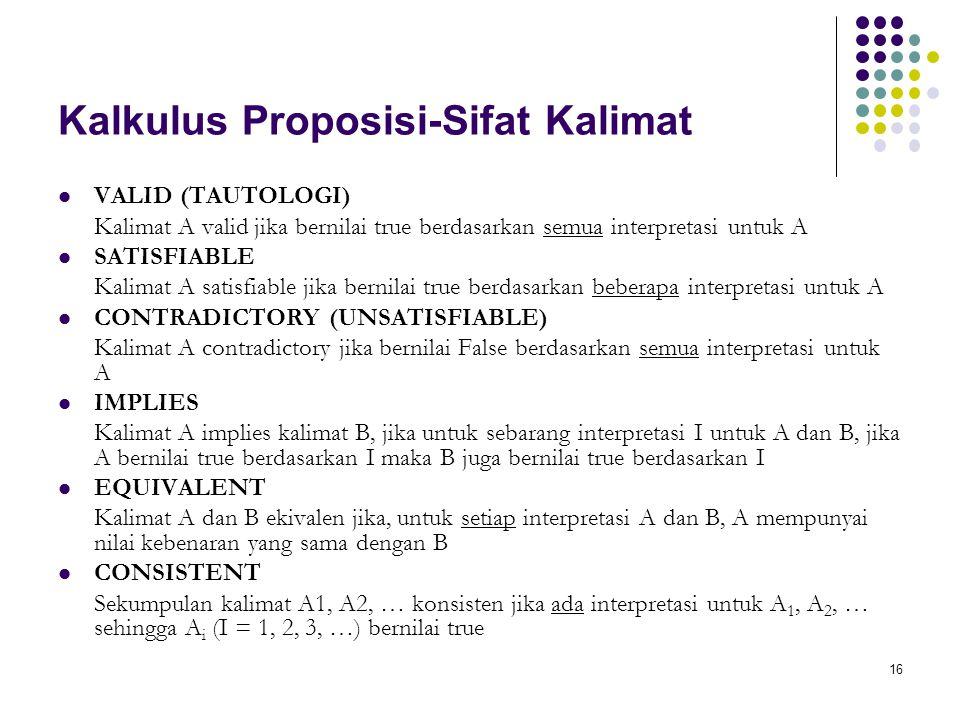 16 Kalkulus Proposisi-Sifat Kalimat VALID (TAUTOLOGI) Kalimat A valid jika bernilai true berdasarkan semua interpretasi untuk A SATISFIABLE Kalimat A