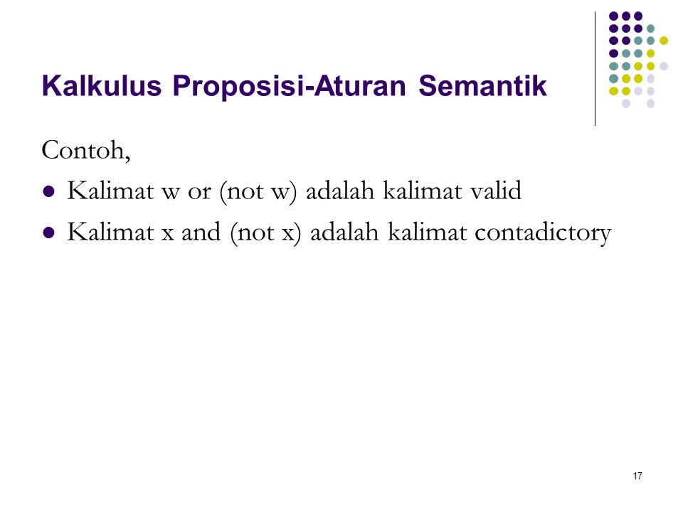 17 Kalkulus Proposisi-Aturan Semantik Contoh, Kalimat w or (not w) adalah kalimat valid Kalimat x and (not x) adalah kalimat contadictory