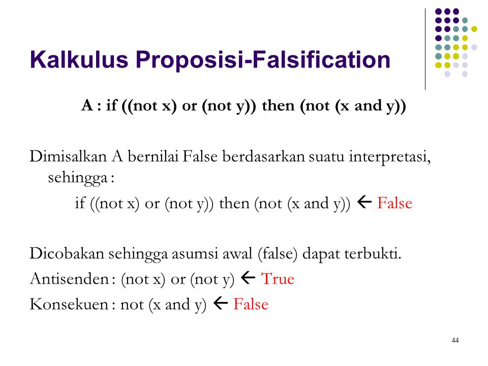 44 Kalkulus Proposisi-Falsification A : if ((not x) or (not y)) then (not (x and y)) Dimisalkan A bernilai False berdasarkan suatu interpretasi, sehingga : if ((not x) or (not y)) then (not (x and y))  False Dicobakan sehingga asumsi awal (false) dapat terbukti.