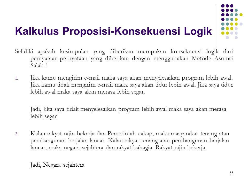 55 Kalkulus Proposisi-Konsekuensi Logik Selidiki apakah kesimpulan yang diberikan merupakan konsekuensi logik dari pernyataan-pernyataan yang diberikan dengan menggunakan Metode Asumsi Salah .