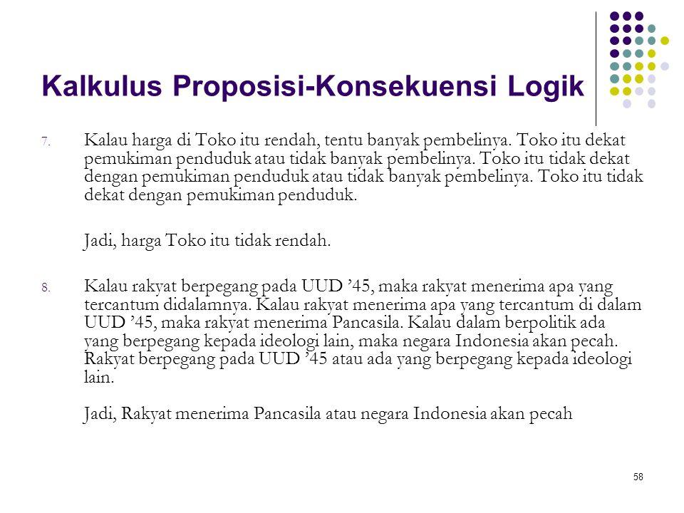 58 Kalkulus Proposisi-Konsekuensi Logik 7. Kalau harga di Toko itu rendah, tentu banyak pembelinya. Toko itu dekat pemukiman penduduk atau tidak banya