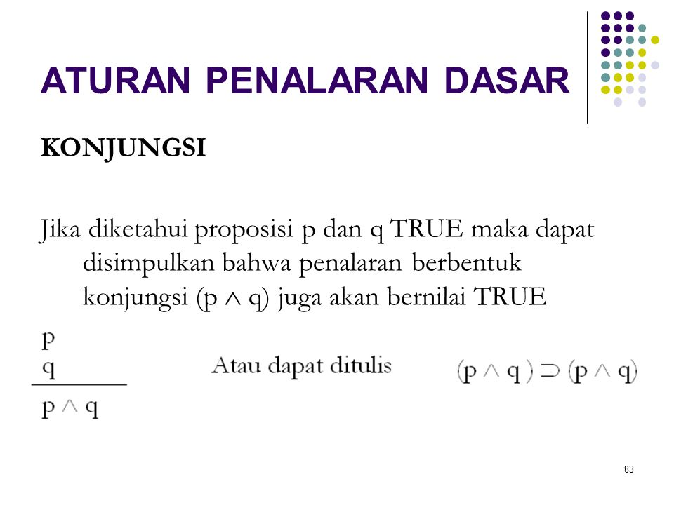 83 ATURAN PENALARAN DASAR KONJUNGSI Jika diketahui proposisi p dan q TRUE maka dapat disimpulkan bahwa penalaran berbentuk konjungsi (p  q) juga akan bernilai TRUE