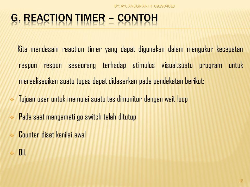 Kita mendesain reaction timer yang dapat digunakan dalam mengukur kecepatan respon respon seseorang terhadap stimulus visual.suatu program untuk merealisasikan suatu tugas dapat didasarkan pada pendekatan berikut:  Tujuan user untuk memulai suatu tes dimonitor dengan wait loop  Pada saat mengamati go switch telah ditutup  Counter diset kenilai awal  Dll.