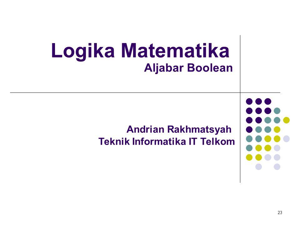 Logika Matematika 23 Andrian Rakhmatsyah Teknik Informatika IT Telkom Aljabar Boolean