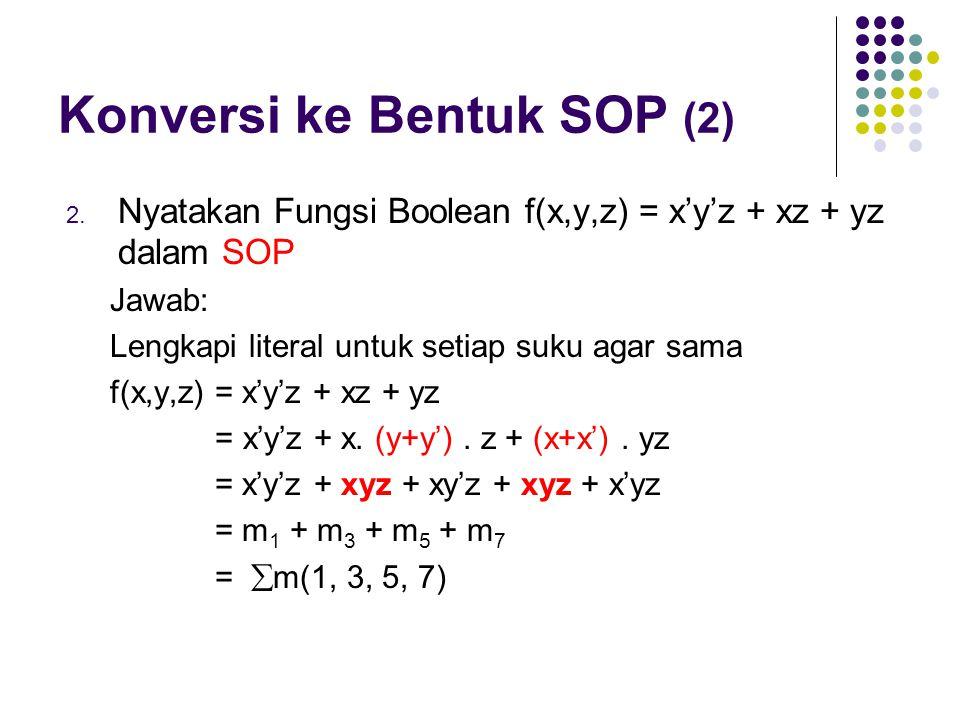 Konversi ke Bentuk SOP (2) 2. Nyatakan Fungsi Boolean f(x,y,z) = x'y'z + xz + yz dalam SOP Jawab: Lengkapi literal untuk setiap suku agar sama f(x,y,z