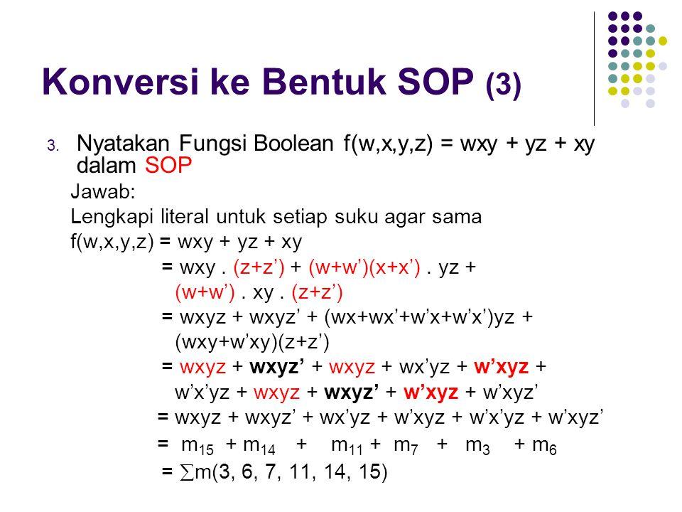 Konversi ke Bentuk SOP (3) 3. Nyatakan Fungsi Boolean f(w,x,y,z) = wxy + yz + xy dalam SOP Jawab: Lengkapi literal untuk setiap suku agar sama f(w,x,y
