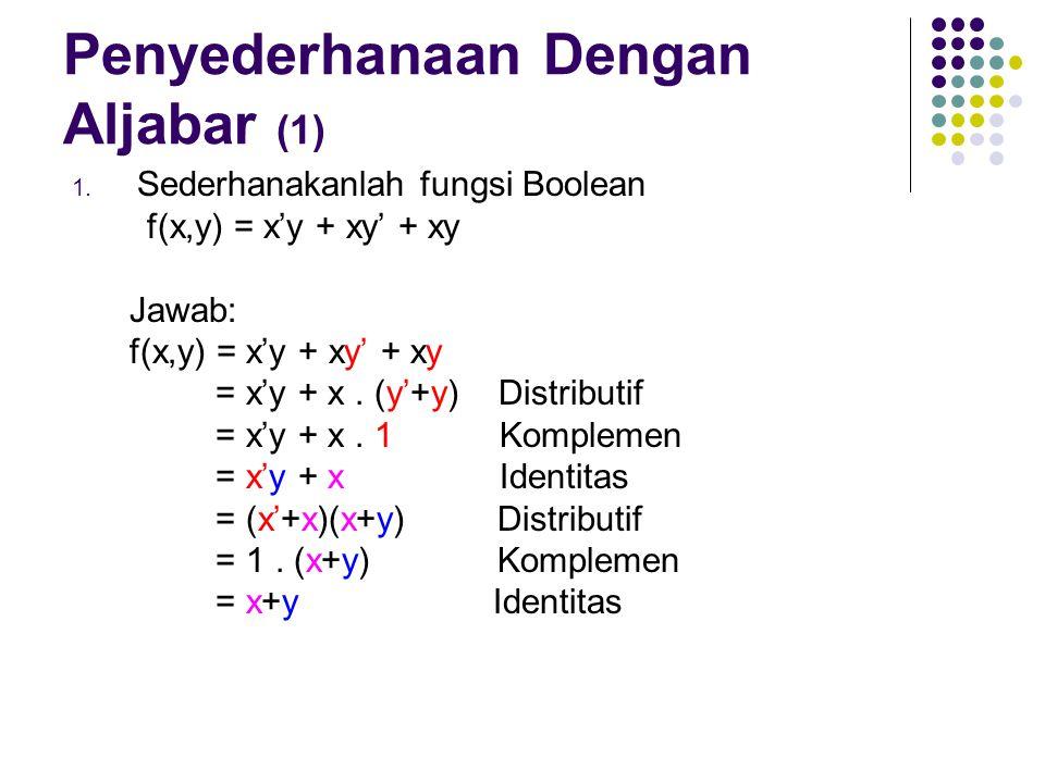 Penyederhanaan Dengan Aljabar (1) 1. Sederhanakanlah fungsi Boolean f(x,y) = x'y + xy' + xy Jawab: f(x,y) = x'y + xy' + xy = x'y + x. (y'+y) Distribut
