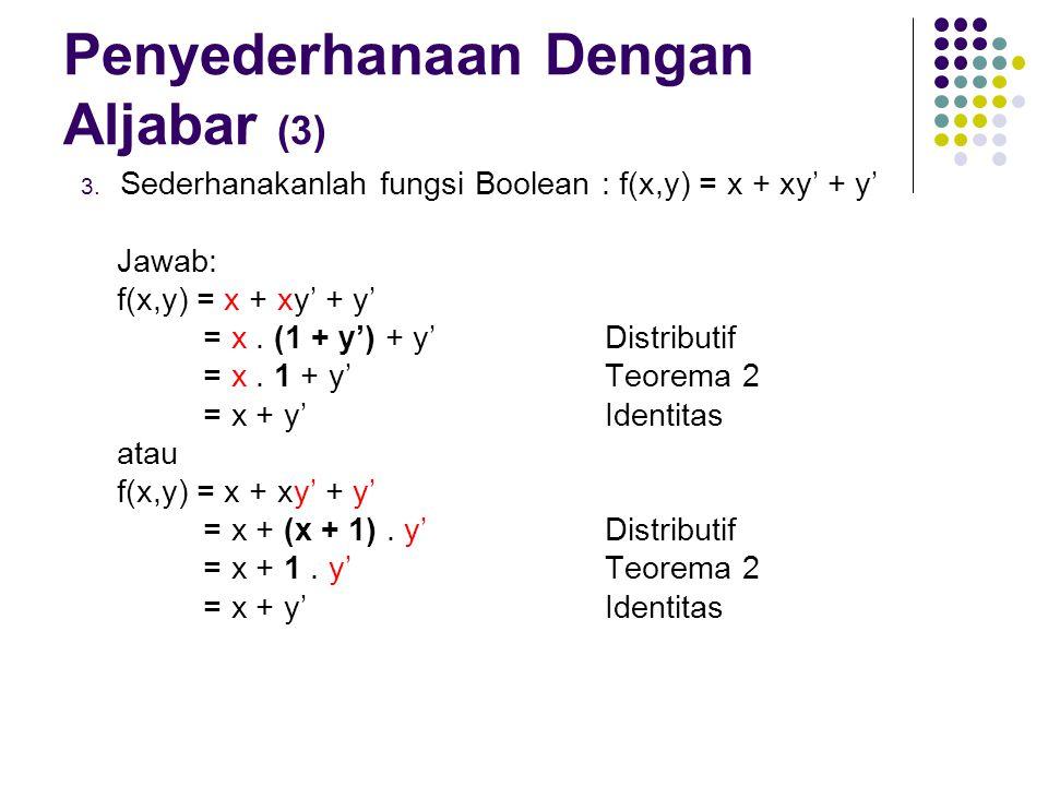 Penyederhanaan Dengan Aljabar (3) 3. Sederhanakanlah fungsi Boolean : f(x,y) = x + xy' + y' Jawab: f(x,y) = x + xy' + y' = x. (1 + y') + y'Distributif