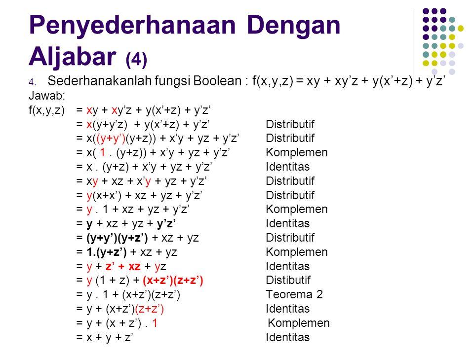 Penyederhanaan Dengan Aljabar (4) 4. Sederhanakanlah fungsi Boolean : f(x,y,z) = xy + xy'z + y(x'+z) + y'z' Jawab: f(x,y,z) = xy + xy'z + y(x'+z) + y'