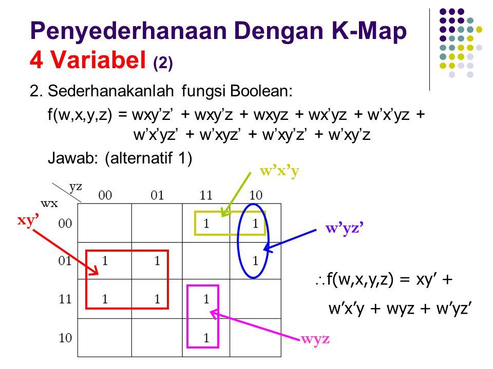 Penyederhanaan Dengan K-Map 4 Variabel (2) 2. Sederhanakanlah fungsi Boolean: f(w,x,y,z) = wxy'z' + wxy'z + wxyz + wx'yz + w'x'yz + w'x'yz' + w'xyz' +
