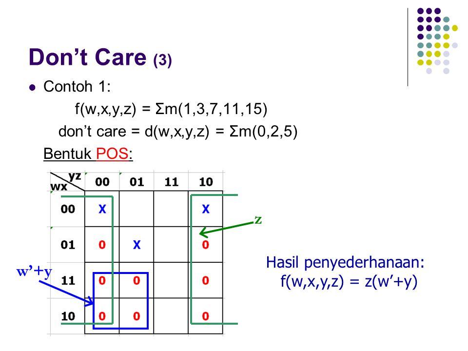 Don't Care (3) Contoh 1: f(w,x,y,z) = Σm(1,3,7,11,15) don't care = d(w,x,y,z) = Σm(0,2,5) Bentuk POS: z w'+y Hasil penyederhanaan: f(w,x,y,z) = z(w'+y
