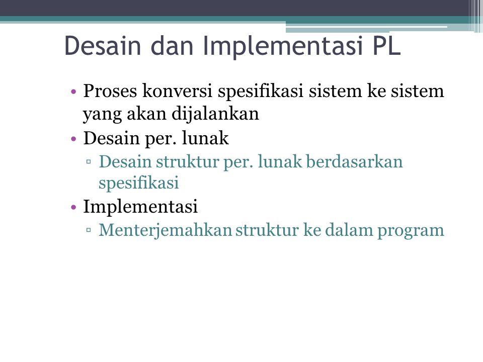 Desain dan Implementasi PL Proses konversi spesifikasi sistem ke sistem yang akan dijalankan Desain per. lunak ▫Desain struktur per. lunak berdasarkan