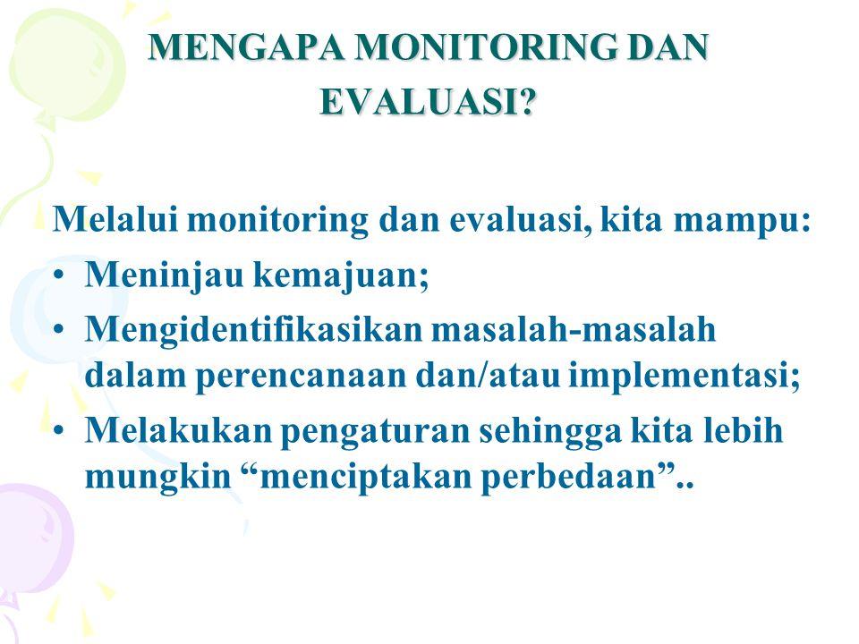 MENGAPA MONITORING DAN EVALUASI? Melalui monitoring dan evaluasi, kita mampu: Meninjau kemajuan; Mengidentifikasikan masalah-masalah dalam perencanaan