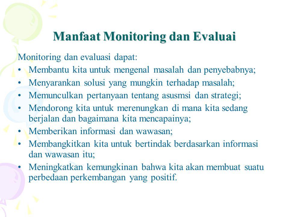 Manfaat Monitoring dan Evaluai Monitoring dan evaluasi dapat: Membantu kita untuk mengenal masalah dan penyebabnya; Menyarankan solusi yang mungkin te