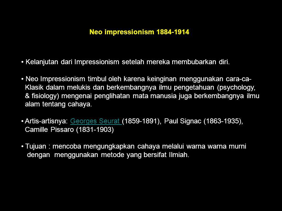 Neo impressionism 1884-1914 Kelanjutan dari Impressionism setelah mereka membubarkan diri. Neo Impressionism timbul oleh karena keinginan menggunakan