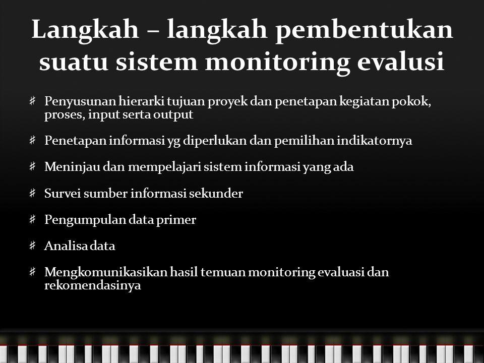 Langkah – langkah pembentukan suatu sistem monitoring evalusi Penyusunan hierarki tujuan proyek dan penetapan kegiatan pokok, proses, input serta outp