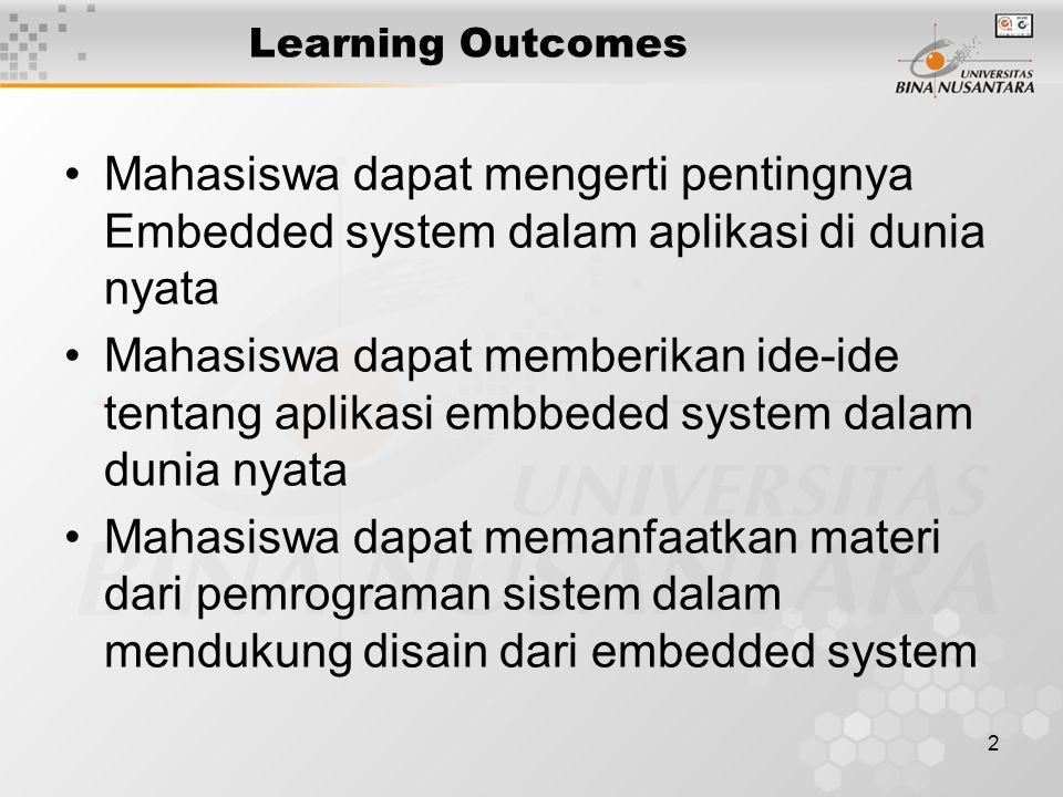 2 Learning Outcomes Mahasiswa dapat mengerti pentingnya Embedded system dalam aplikasi di dunia nyata Mahasiswa dapat memberikan ide-ide tentang aplikasi embbeded system dalam dunia nyata Mahasiswa dapat memanfaatkan materi dari pemrograman sistem dalam mendukung disain dari embedded system