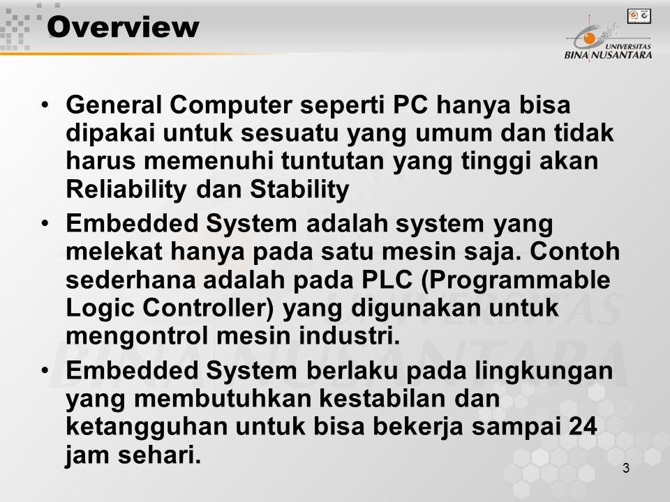 3 Overview General Computer seperti PC hanya bisa dipakai untuk sesuatu yang umum dan tidak harus memenuhi tuntutan yang tinggi akan Reliability dan Stability Embedded System adalah system yang melekat hanya pada satu mesin saja.