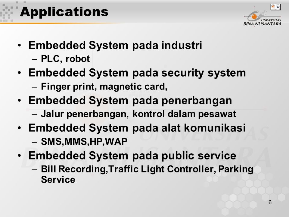 6 Applications Embedded System pada industri –PLC, robot Embedded System pada security system –Finger print, magnetic card, Embedded System pada pener