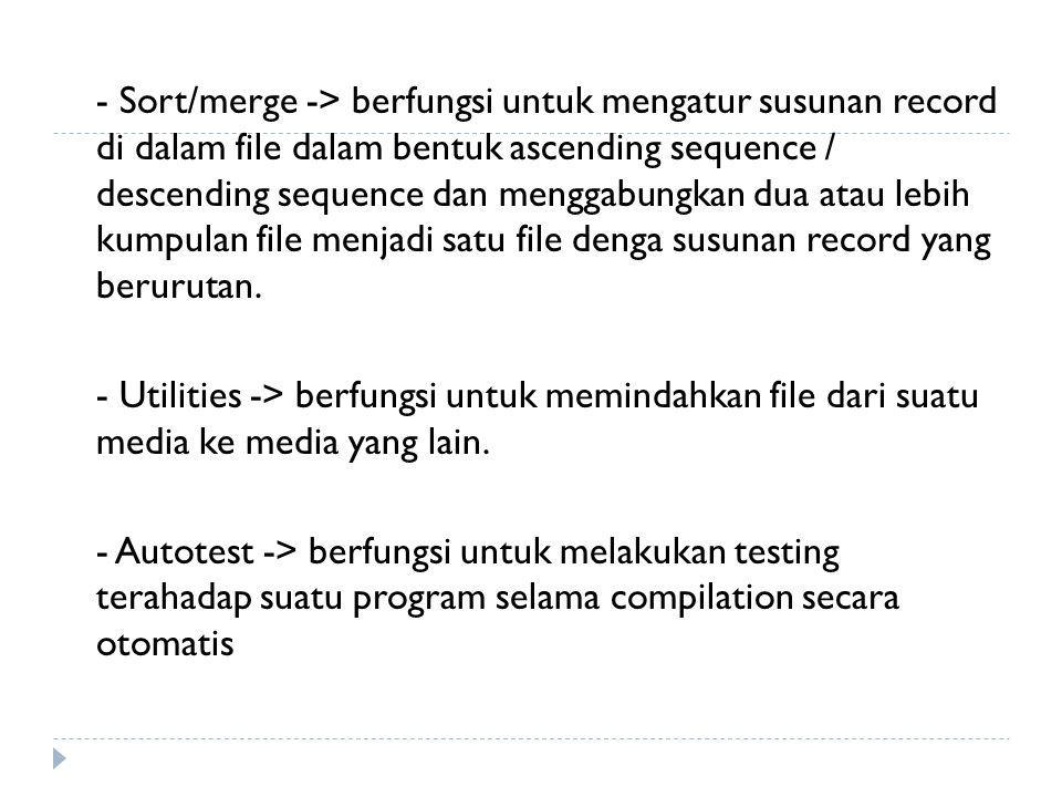 - Sort/merge -> berfungsi untuk mengatur susunan record di dalam file dalam bentuk ascending sequence / descending sequence dan menggabungkan dua atau lebih kumpulan file menjadi satu file denga susunan record yang berurutan.